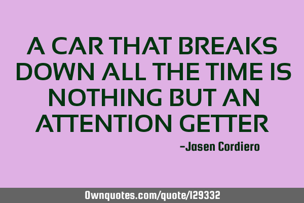 A CAR THAT BREAKS DOWN ALL THE TIME IS NOTHING BUT AN ATTENTION GETTER
