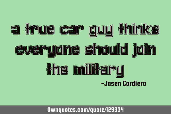 A TRUE CAR GUY THINKS EVERYONE SHOULD JOIN THE MILITARY