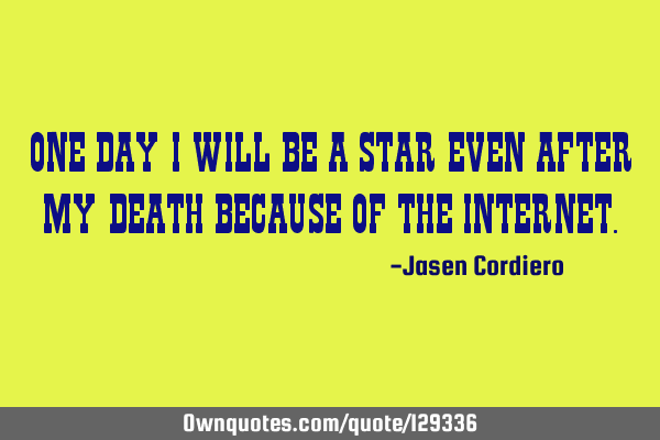 ONE DAY I WILL BE A STAR EVEN AFTER MY DEATH BECAUSE OF THE INTERNET