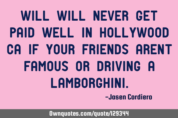 Will will never get paid well in Hollywood, CA, if your friends aren