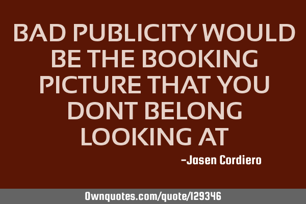BAD PUBLICITY WOULD BE THE BOOKING PICTURE THAT YOU DONT BELONG LOOKING AT