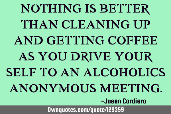 NOTHING IS BETTER THAN CLEANING UP AND GETTING COFFEE AS YOU DRIVE YOUR SELF TO AN ALCOHOLICS ANONYM