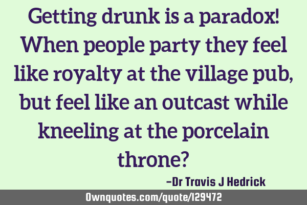 Getting drunk is a paradox! When people party they feel like royalty at the village pub, but feel