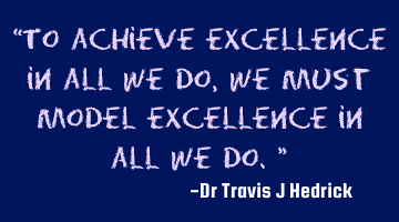 To achieve excellence in all we do, we must model excellence in all we do.