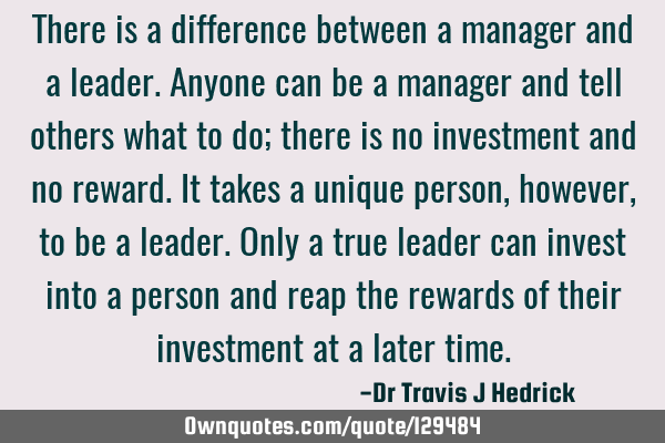 There is a difference between a manager and a leader. Anyone can be a manager and tell others what