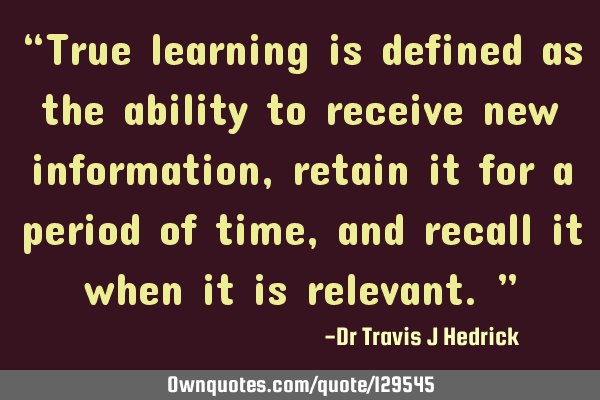 """True learning is defined as the ability to receive new information, retain it for a period of"