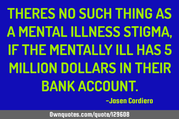 THERES NO SUCH THING AS A MENTAL ILLNESS STIGMA, IF THE MENTALLY ILL HAS 5 MILLION DOLLARS IN THEIR