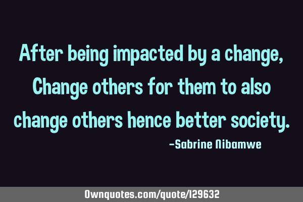 After being impacted by a change, Change others for them to also change others hence better