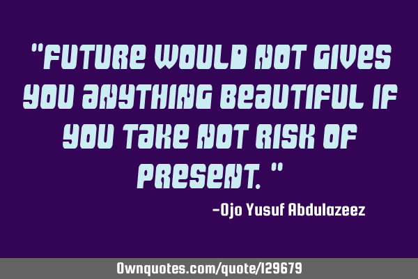 """Future would not gives you anything beautiful if you take not risk of present."""