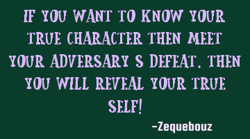 If you want to know your true character then meet your adversary's defeat.Then you will reveal