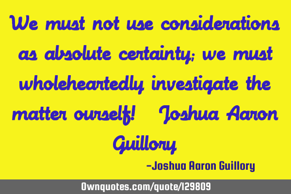 We must not use considerations as absolute certainty; we must wholeheartedly investigate the matter