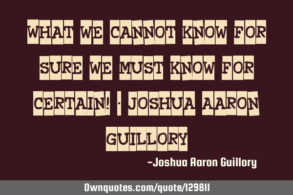 What we cannot know for sure we must know for certain! - Joshua Aaron G