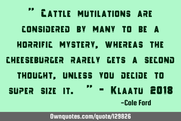 """ Cattle mutilations are considered by many to be a horrific mystery, whereas the cheeseburger"