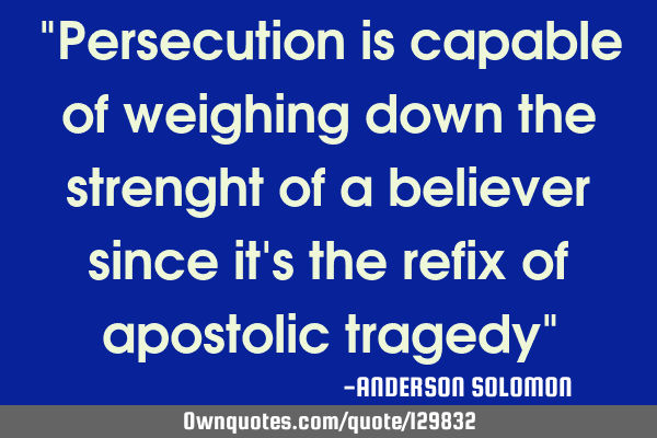 """Persecution is capable of weighing down the strenght of a believer since it"