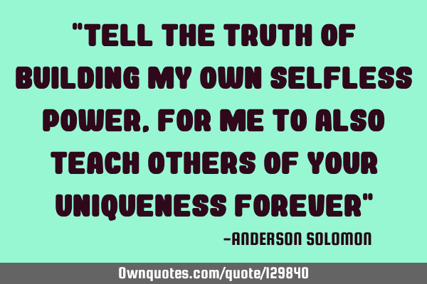 """Tell the truth of building my own selfless power,For me to also teach others of your uniqueness"