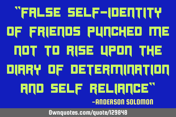"""False self-identity of friends punched me not to rise upon the diary of determination and self"