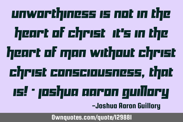 Unworthiness is not in the heart of Christ; it