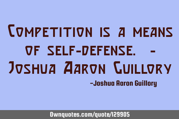 Competition is a means of self-defense. - Joshua Aaron G