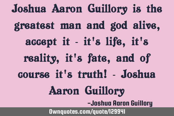Joshua Aaron Guillory is the greatest man and god alive, accept it - it
