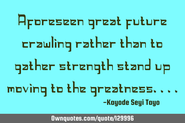 Aforeseen great future crawling rather than to gather strength stand up moving to the