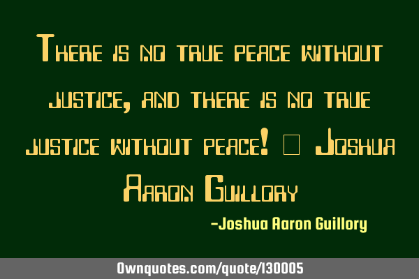 There is no true peace without justice, and there is no true justice without peace! - Joshua Aaron G