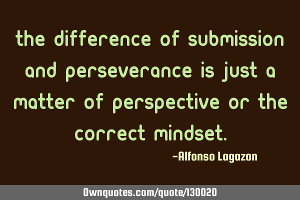 The difference of submission and perseverance is just a matter of perspective or the correct