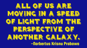 All of us are moving in the speed of light from the perspective of another galaxy.