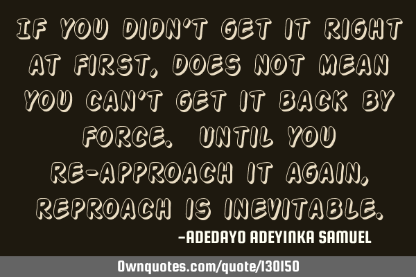 If you didn't get it right at first, does not mean you can't get it back by force. Until you re-