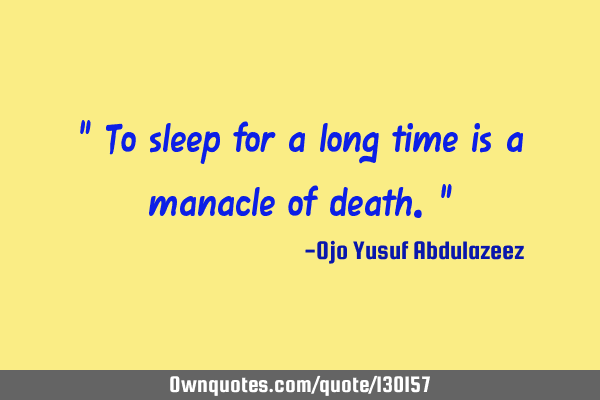 """ To sleep for a long time is a manacle of death."""