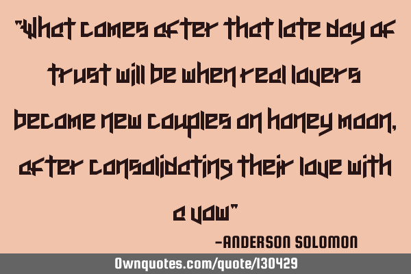 """What comes after that late day of trust will be when real lovers become new couples on honey moon,"