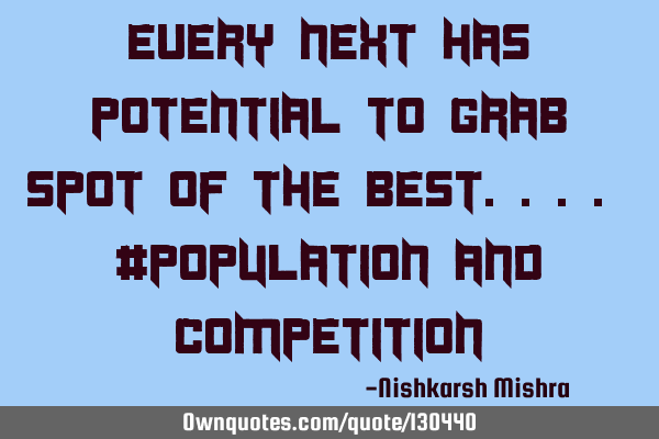 Every next has potential to grab spot of the best.... #population and