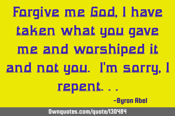 Forgive me God, I have taken what you gave me and worshiped it and not you. I