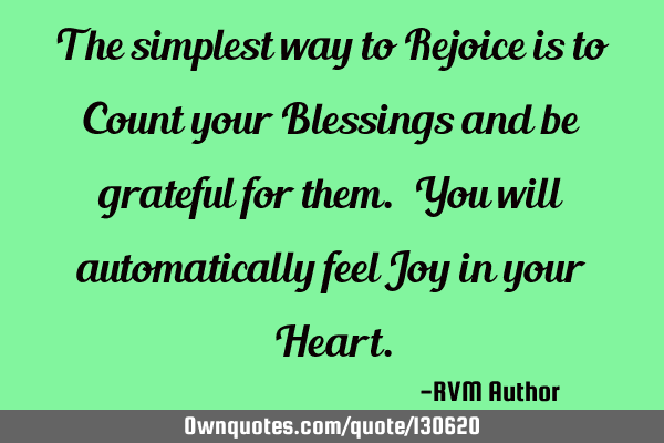 The simplest way to Rejoice is to Count your Blessings and be grateful for them. You will