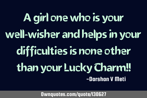 A girl one who is your well-wisher and helps in your difficulties is none other than your Lucky C