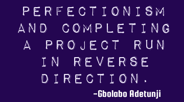 Perfectionism and completing a project run in reverse direction.