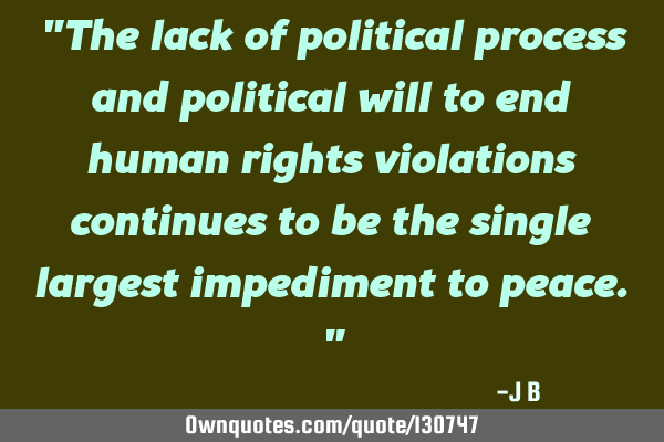 The lack of political process and political will to end human rights violations continues to be the