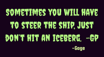 Sometimes you will have to steer the ship, just don't hit an iceberg. -Gp