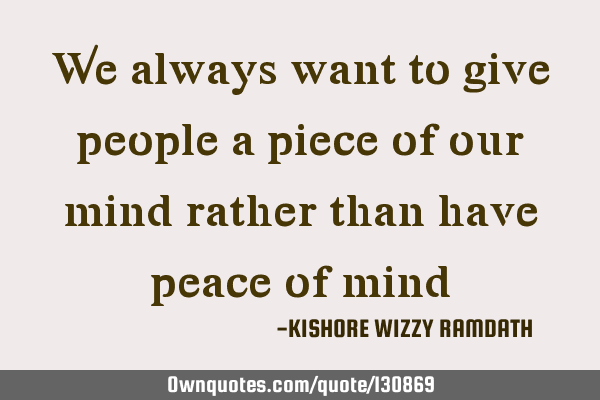 We always want to give people a piece of our mind rather than have peace of