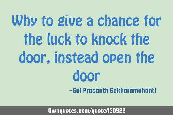 Why to give a chance for the luck to knock the door, instead open the