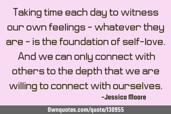 Taking time each day to witness our own feelings - whatever they are - is the foundation of self-