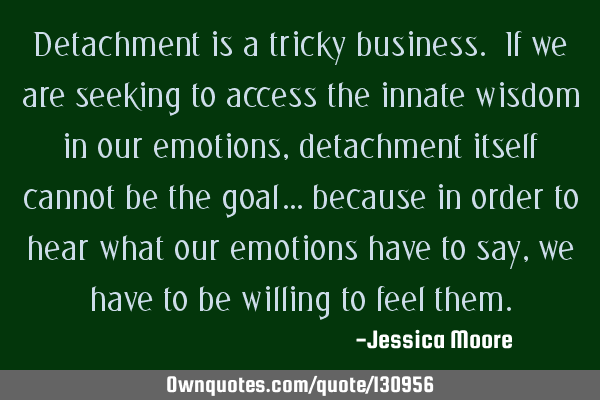 Detachment is a tricky business. If we are seeking to access the innate wisdom in our emotions,
