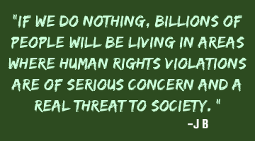 If we do nothing, billions of people will be living in areas where human rights violations are of