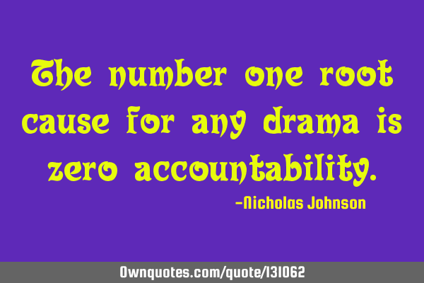 The number one root cause for any drama is zero