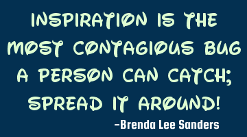 Inspiration is the most contagious bug a person can catch; spread it around!