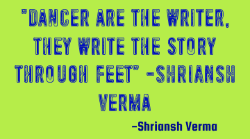 """Dancer are the writer, they write the story through feet"" -SHRIANSH verma"