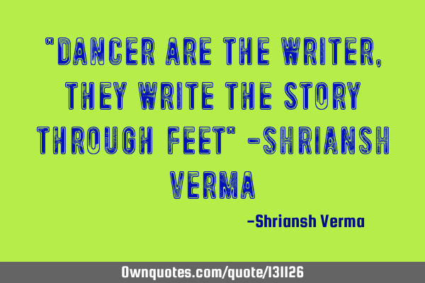 """Dancer are the writer, they write the story through feet"" -SHRIANSH"