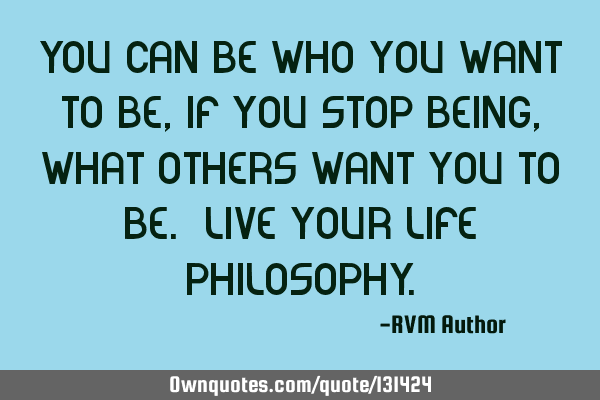 You can be who you want to be, if you stop being, what others want you to be. Live your Life P