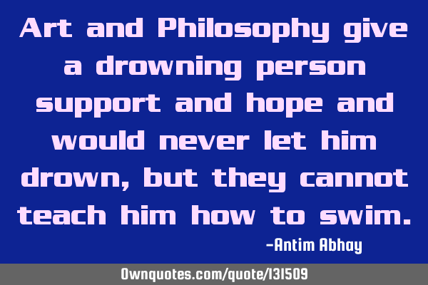 Art and Philosophy give a drowning person support and hope and would never let him drown, but they