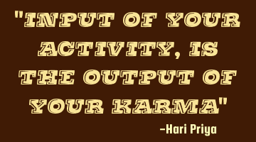 """Input of your activity, is the output of your karma"""