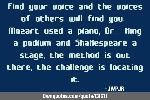 Find your voice and the voices of others will find you. Mozart used a piano, Dr. King a podium and S